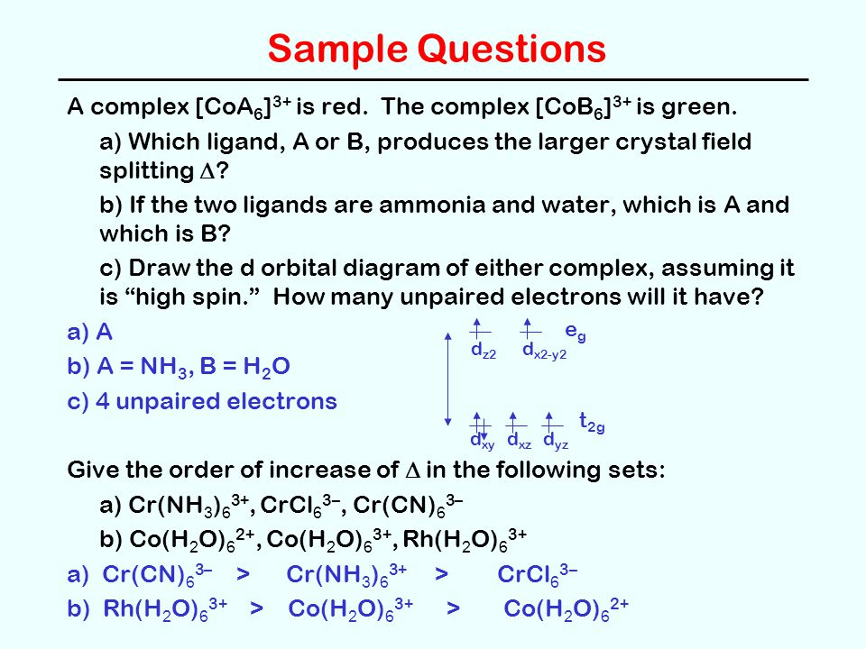 Sample Questions A complex [CoA6]3+ is red. The complex [CoB6]3+ is green. a) Which ligand, A or B, produces the larger crystal field splitting D